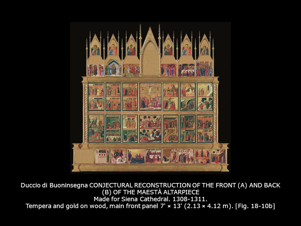 Duccio di Buoninsegna CONJECTURAL RECONSTRUCTION OF THE FRONT (A) AND BACK (B) OF THE MAESTÀ ALTARPIECE Made for Siena Cathedral. 1308-1311. Tempera and gold on wood, main front panel 7 × 13 (2.13 × 4.12 m). [Fig. 18-10b]